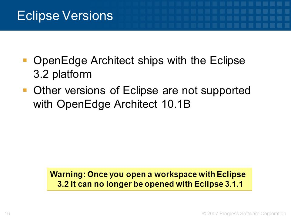 Eclipse Versions OpenEdge Architect ships with the Eclipse 3.2 platform. Other versions of Eclipse are not supported with OpenEdge Architect 10.1B.