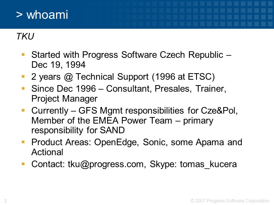 > whoami TKU. Started with Progress Software Czech Republic – Dec 19, 1994. 2 years @ Technical Support (1996 at ETSC)