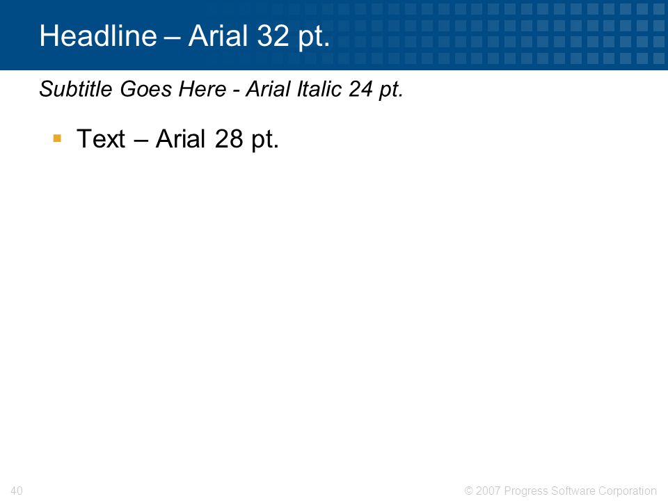 Headline – Arial 32 pt. Text – Arial 28 pt.
