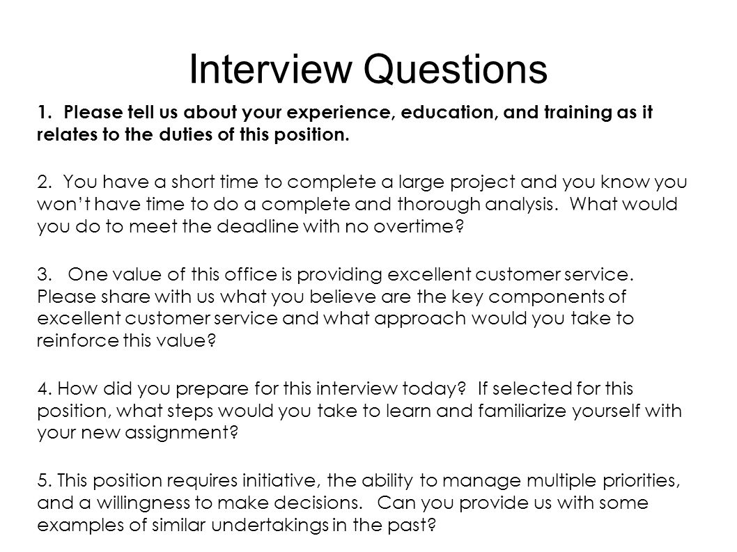 Interview Questions 1. Please tell us about your experience, education, and training as it relates to the duties of this position.