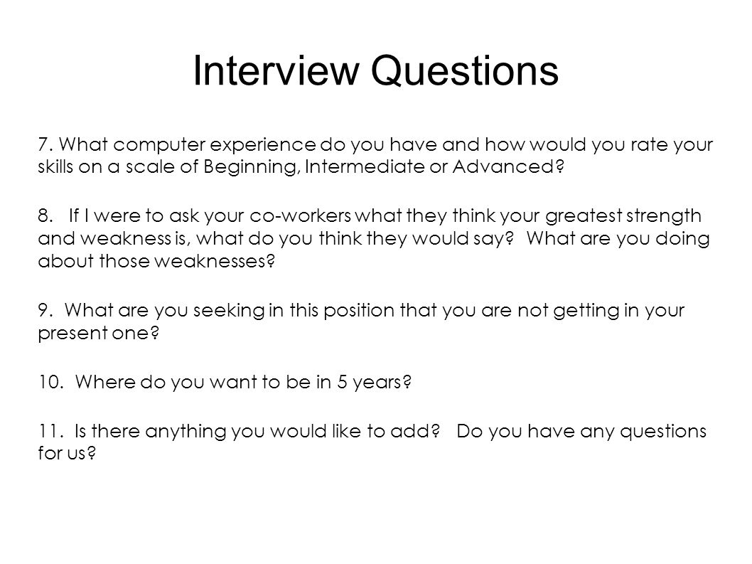 Interview Questions 7. What computer experience do you have and how would you rate your skills on a scale of Beginning, Intermediate or Advanced