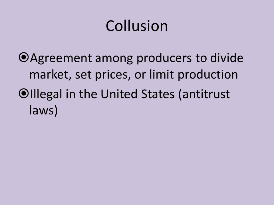 Collusion Agreement among producers to divide market, set prices, or limit production.