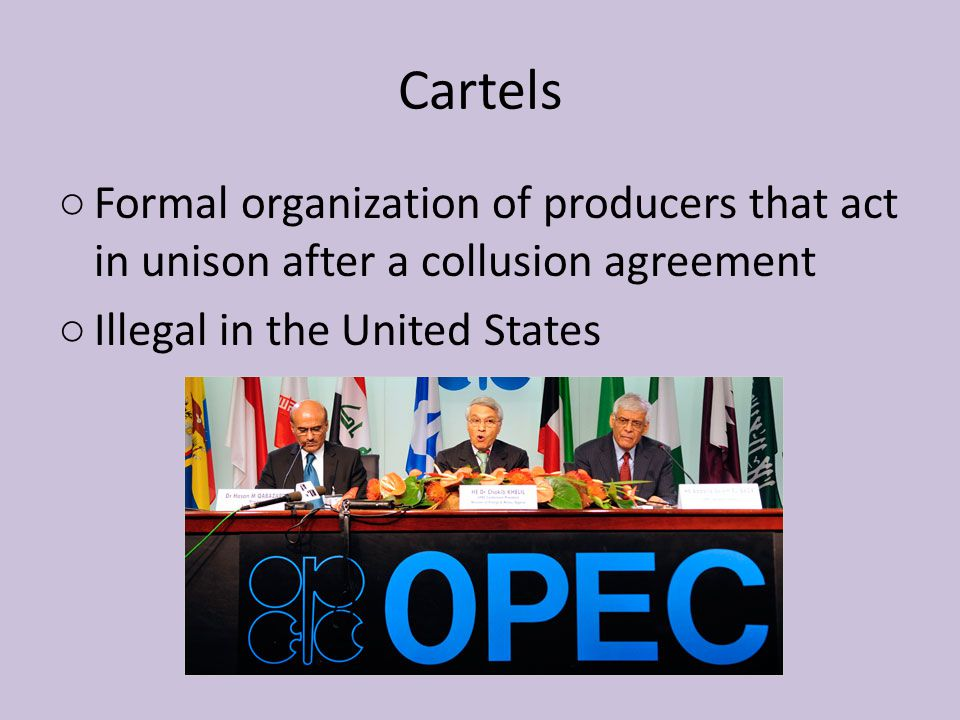 Cartels Formal organization of producers that act in unison after a collusion agreement.