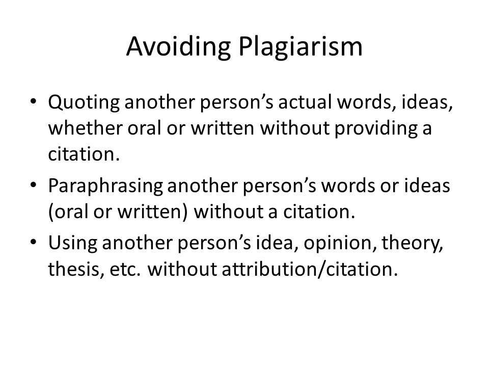 Avoiding Plagiarism Quoting another person's actual words, ideas, whether oral or written without providing a citation.
