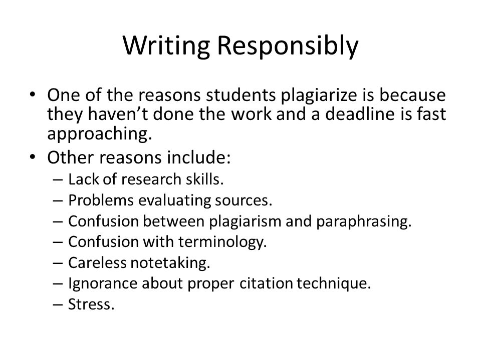 Writing Responsibly One of the reasons students plagiarize is because they haven't done the work and a deadline is fast approaching.