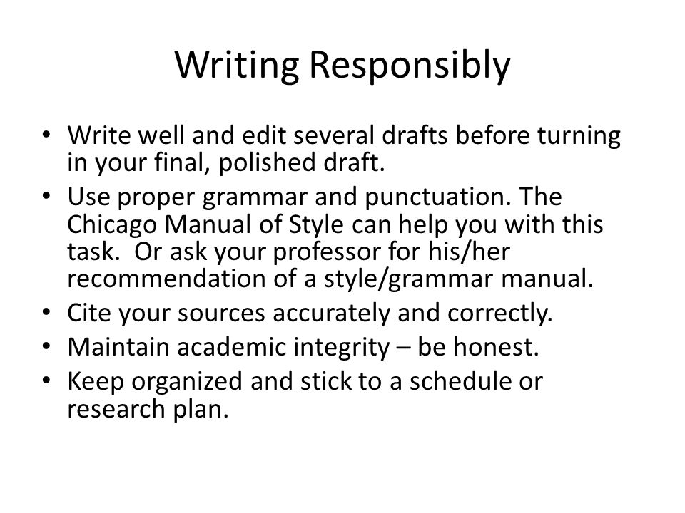 Writing Responsibly Write well and edit several drafts before turning in your final, polished draft.