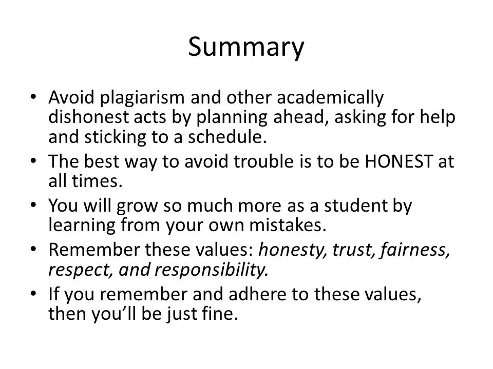 Summary Avoid plagiarism and other academically dishonest acts by planning ahead, asking for help and sticking to a schedule.