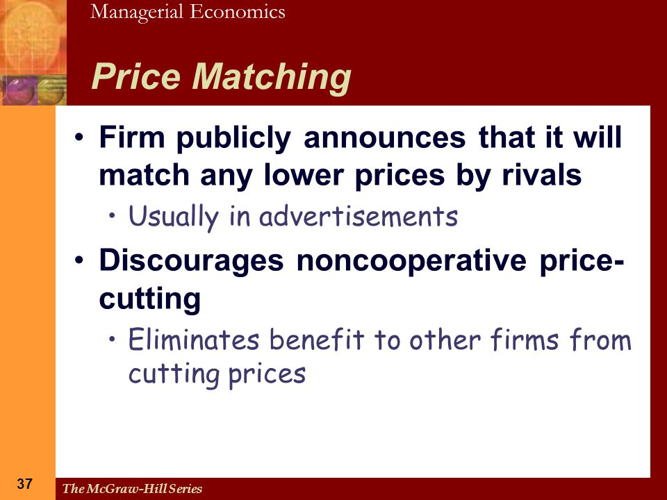Price Matching Firm publicly announces that it will match any lower prices by rivals. Usually in advertisements.