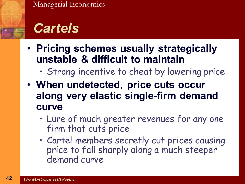 Cartels Pricing schemes usually strategically unstable & difficult to maintain. Strong incentive to cheat by lowering price.
