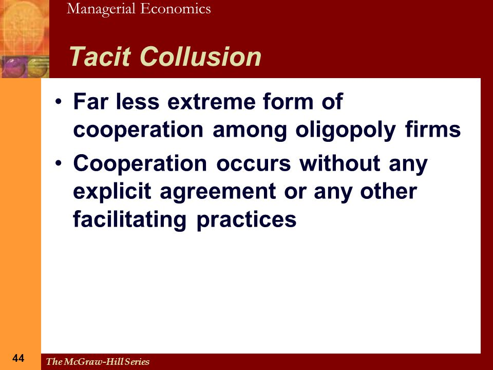 Tacit Collusion Far less extreme form of cooperation among oligopoly firms.