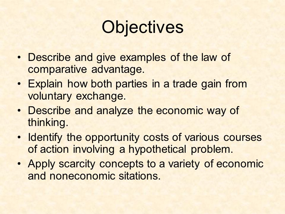 Objectives Describe and give examples of the law of comparative advantage. Explain how both parties in a trade gain from voluntary exchange.