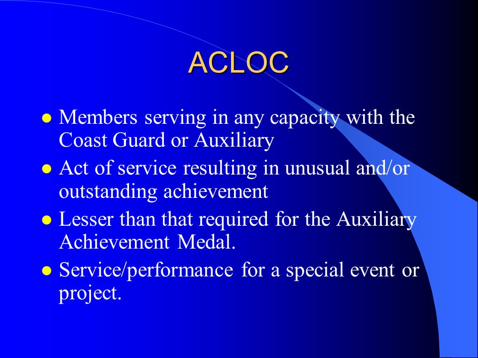 ACLOC Members serving in any capacity with the Coast Guard or Auxiliary. Act of service resulting in unusual and/or outstanding achievement.