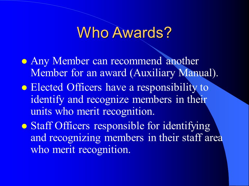 Who Awards Any Member can recommend another Member for an award (Auxiliary Manual).