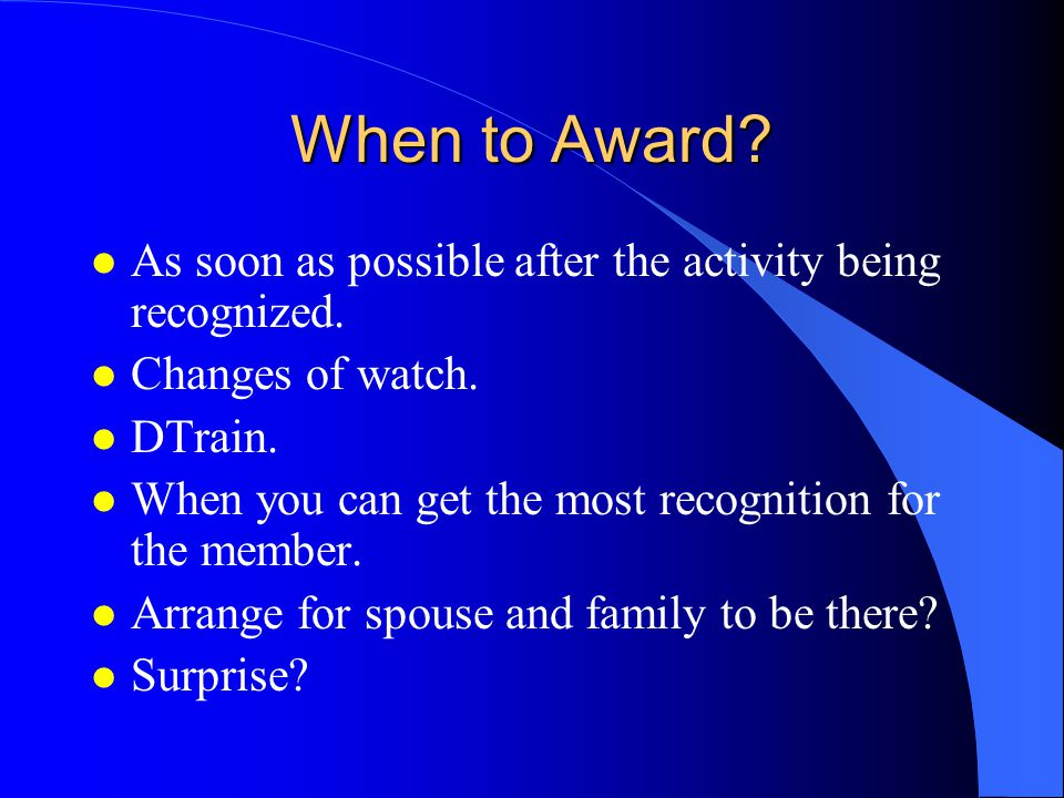When to Award As soon as possible after the activity being recognized. Changes of watch. DTrain.