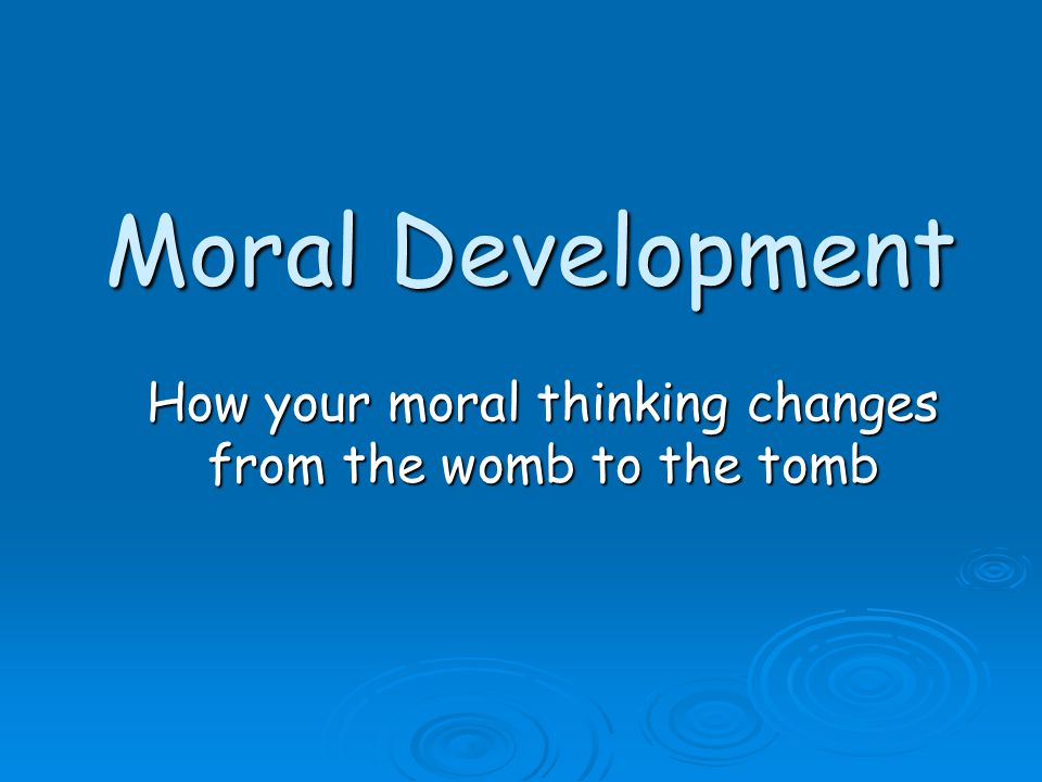 How your moral thinking changes from the womb to the tomb