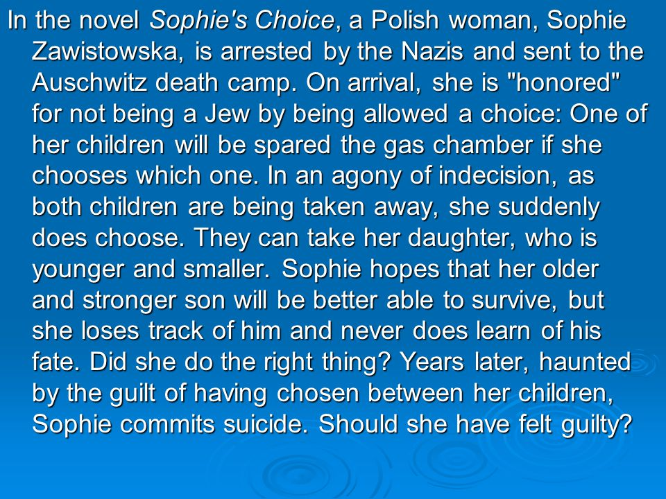 In the novel Sophie s Choice, a Polish woman, Sophie Zawistowska, is arrested by the Nazis and sent to the Auschwitz death camp.