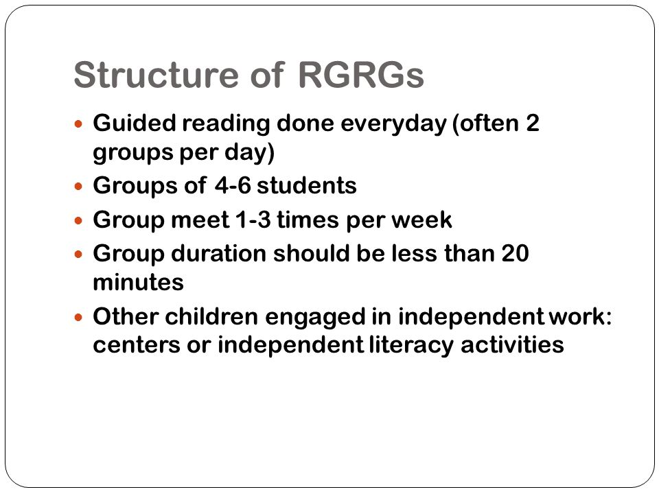 Structure of RGRGs Guided reading done everyday (often 2 groups per day) Groups of 4-6 students. Group meet 1-3 times per week.