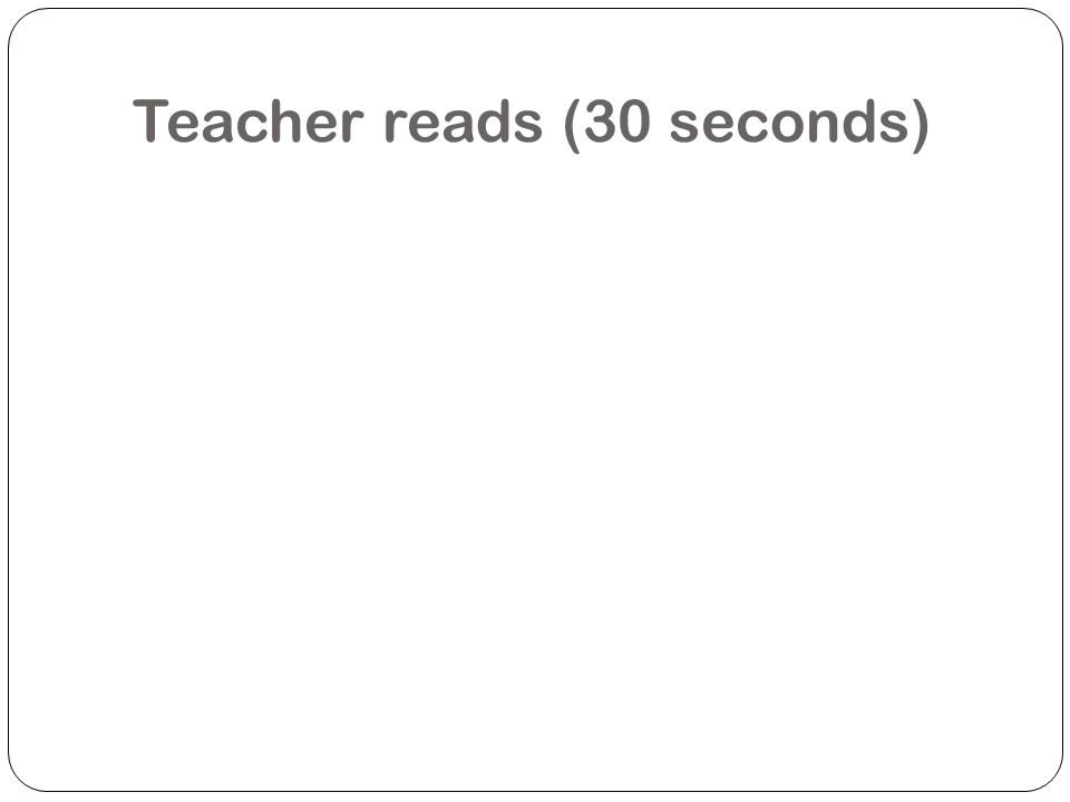 Teacher reads (30 seconds)