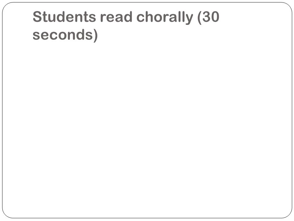 Students read chorally (30 seconds)