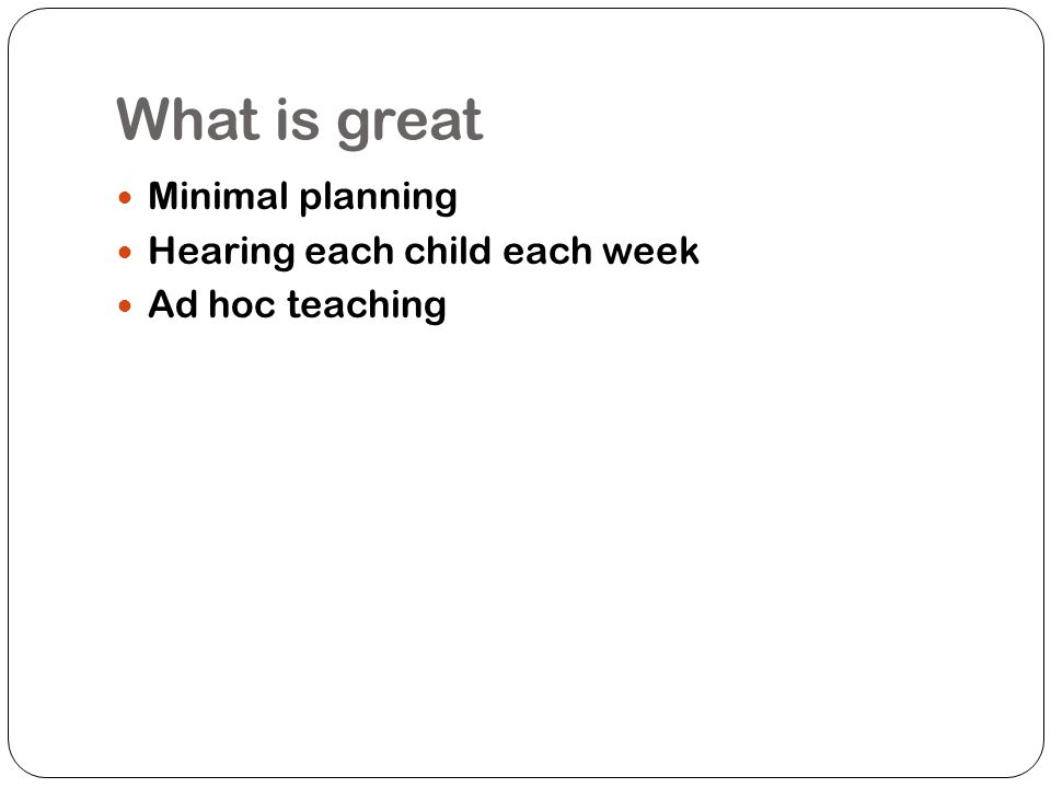 What is great Minimal planning Hearing each child each week
