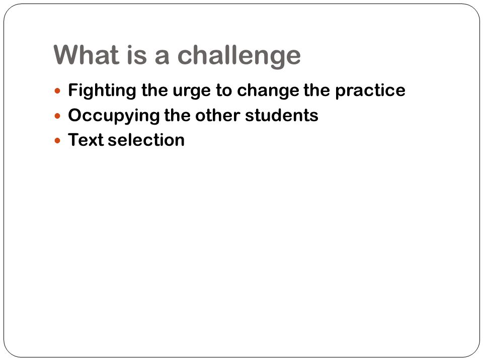 What is a challenge Fighting the urge to change the practice
