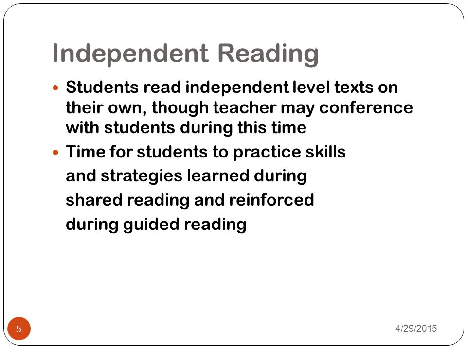 Independent Reading Students read independent level texts on their own, though teacher may conference with students during this time.