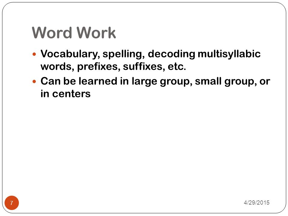 Word Work Vocabulary, spelling, decoding multisyllabic words, prefixes, suffixes, etc. Can be learned in large group, small group, or in centers.