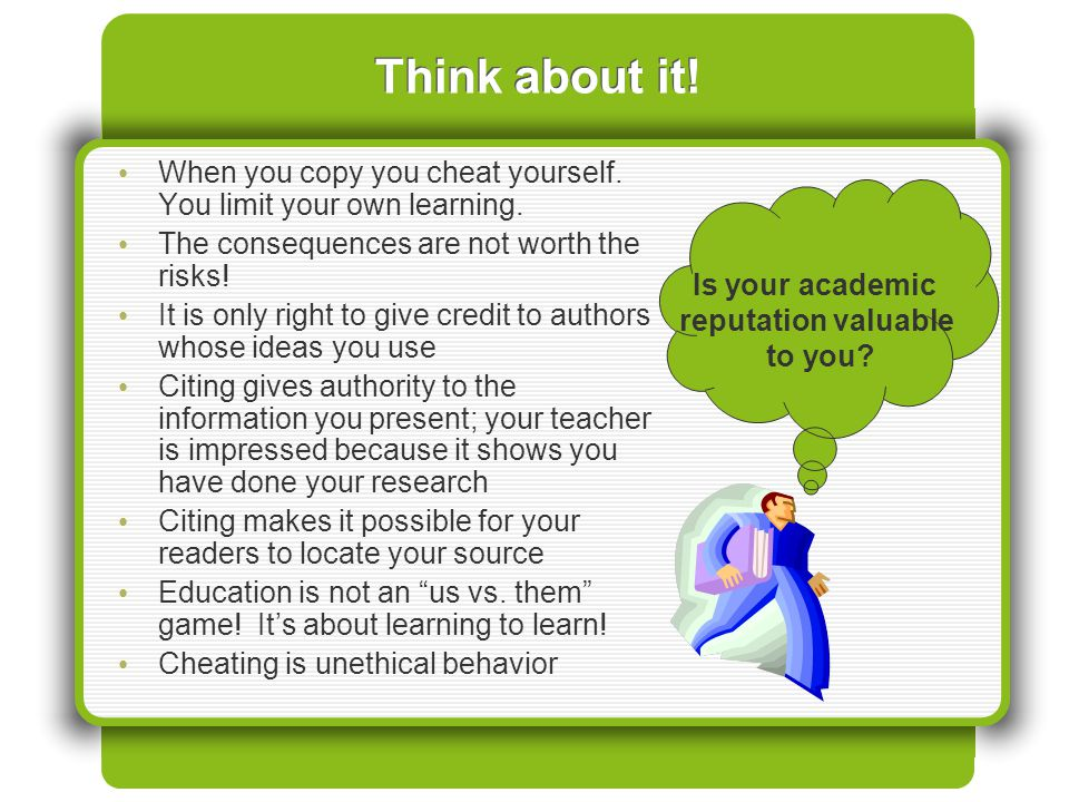 Think about it! When you copy you cheat yourself. You limit your own learning. The consequences are not worth the risks!