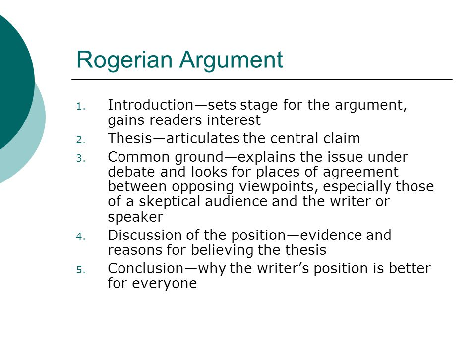 a rogerian argument The rogerian method for arguing is similar to the situation of the ring master: some issues are so highly charged that it is very difficult (and perhaps impossible) to persuade the audience in a situation like this, the writer should approach the audience in a non-threatening way the argument depends on it.