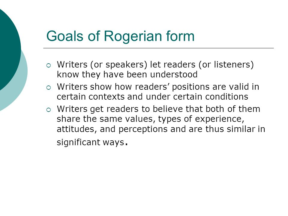 Goals of Rogerian form Writers (or speakers) let readers (or listeners) know they have been understood.