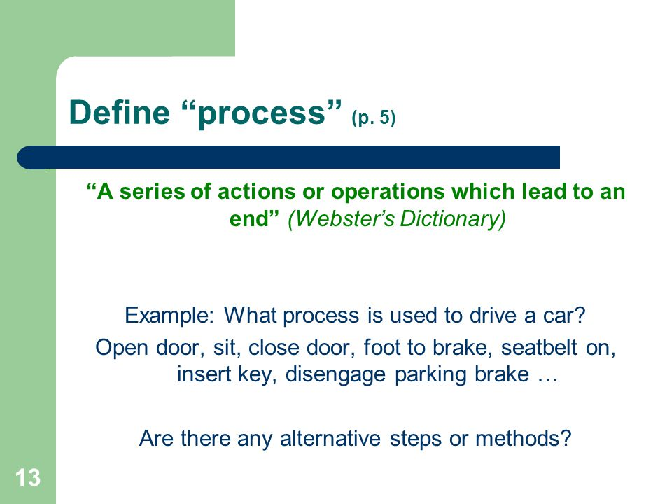 Define process (p. 5) A series of actions or operations which lead to an end (Webster's Dictionary)