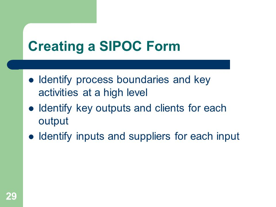 Creating a SIPOC Form Identify process boundaries and key activities at a high level. Identify key outputs and clients for each output.