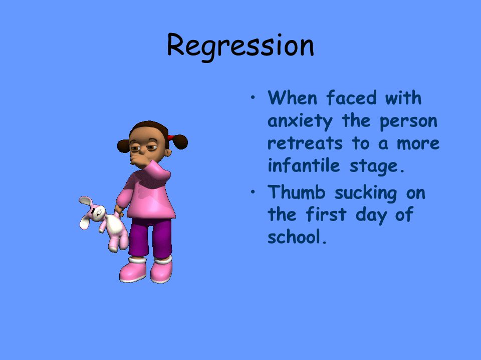 Regression When faced with anxiety the person retreats to a more infantile stage.