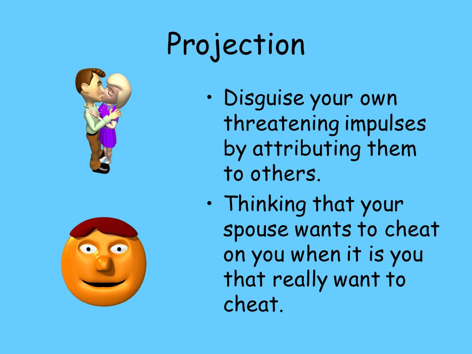 Projection Disguise your own threatening impulses by attributing them to others.