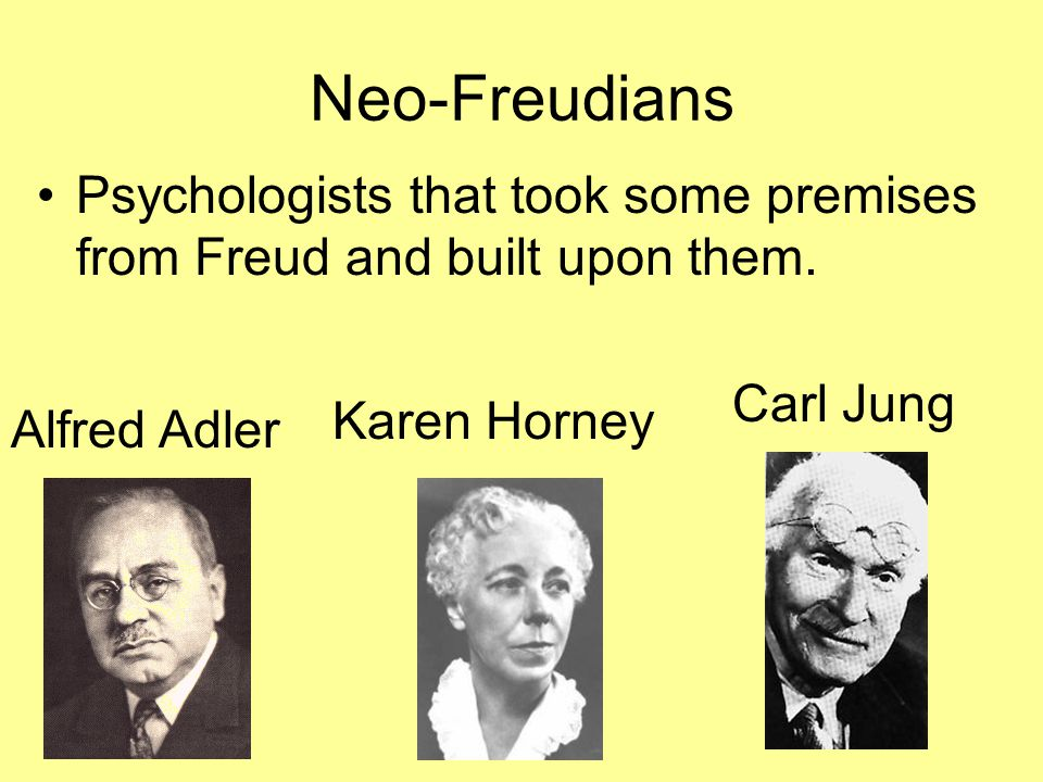Neo-Freudians Psychologists that took some premises from Freud and built upon them. Carl Jung. Karen Horney.