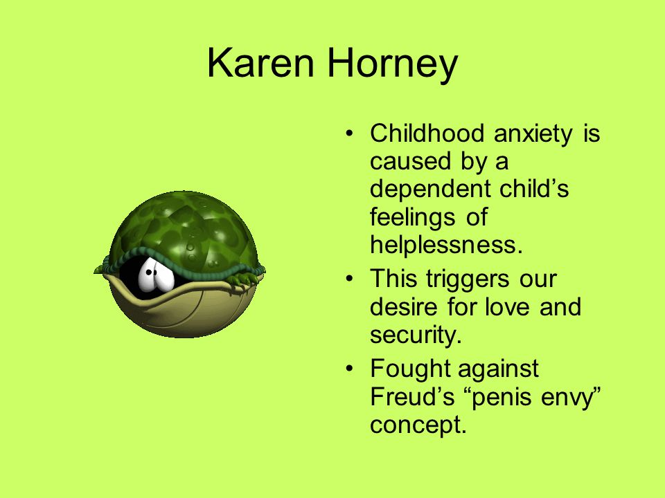 Karen Horney Childhood anxiety is caused by a dependent child's feelings of helplessness. This triggers our desire for love and security.