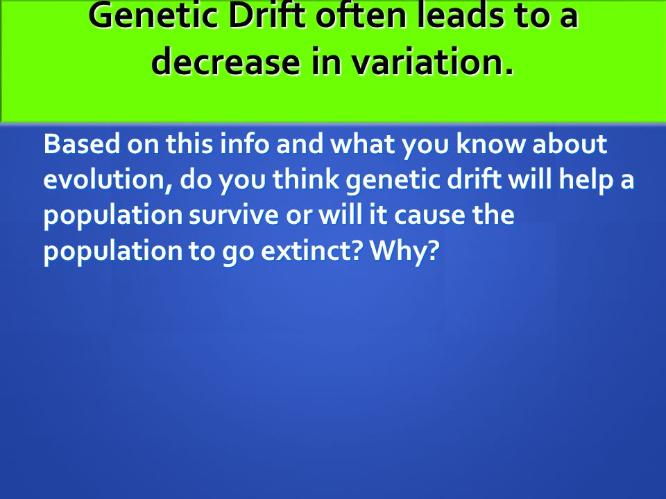 Genetic Drift often leads to a decrease in variation.