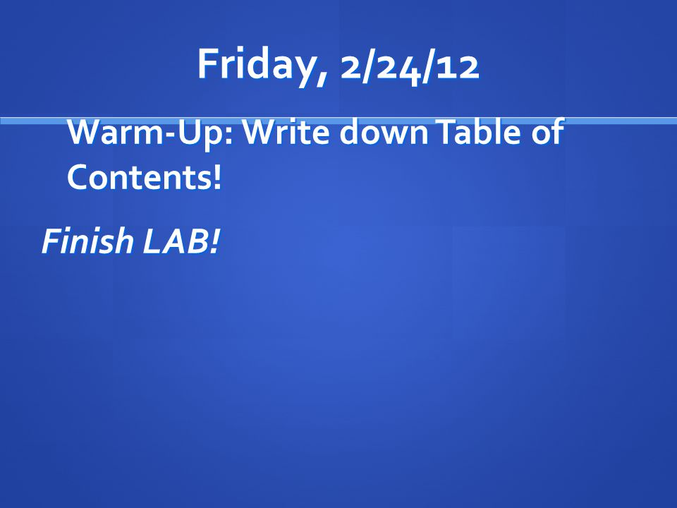Friday, 2/24/12 Warm-Up: Write down Table of Contents! Finish LAB!