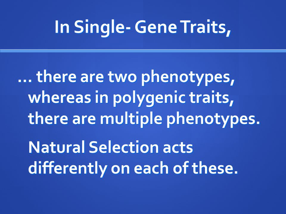 In Single- Gene Traits, … there are two phenotypes, whereas in polygenic traits, there are multiple phenotypes.