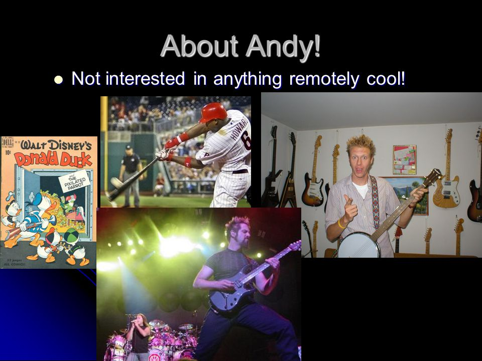 About Andy! Not interested in anything remotely cool!