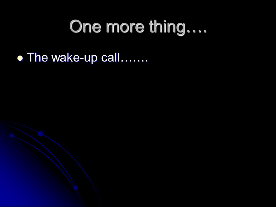 One more thing…. The wake-up call…….