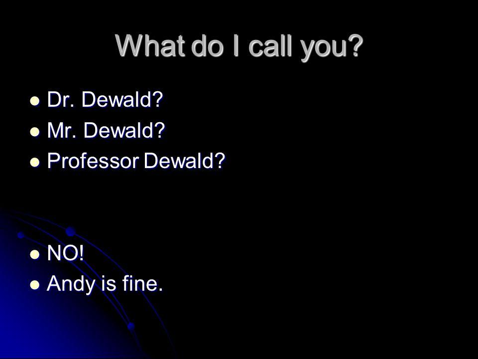 What do I call you Dr. Dewald Mr. Dewald Professor Dewald NO!