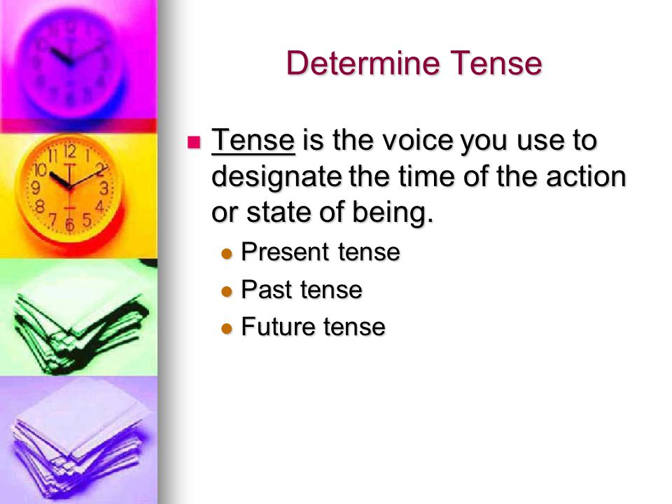 Determine Tense Tense is the voice you use to designate the time of the action or state of being. Present tense.