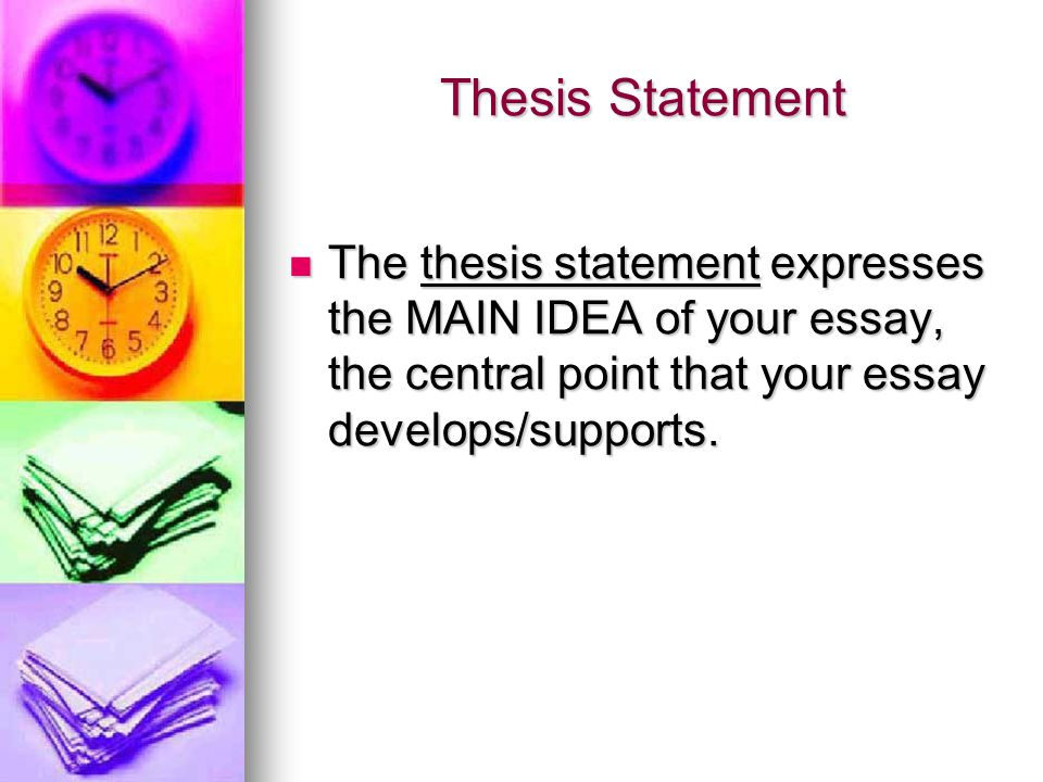 Thesis Statement The thesis statement expresses the MAIN IDEA of your essay, the central point that your essay develops/supports.