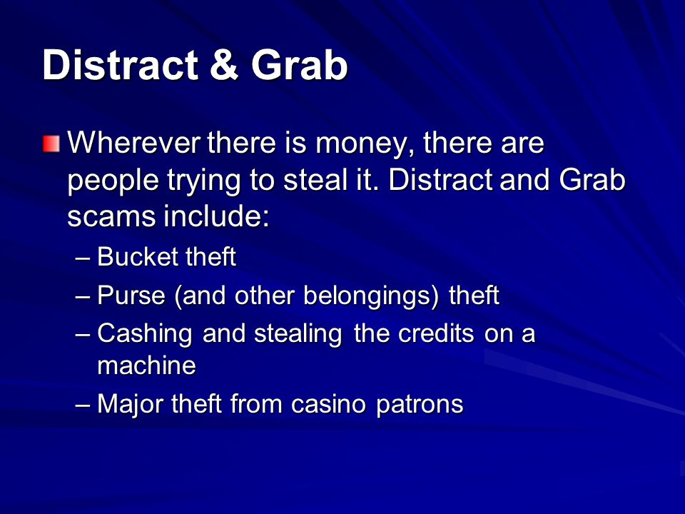 Distract & Grab Wherever there is money, there are people trying to steal it. Distract and Grab scams include: