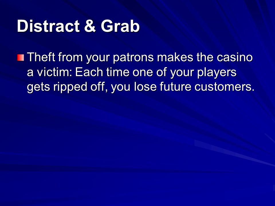 Distract & Grab Theft from your patrons makes the casino a victim: Each time one of your players gets ripped off, you lose future customers.