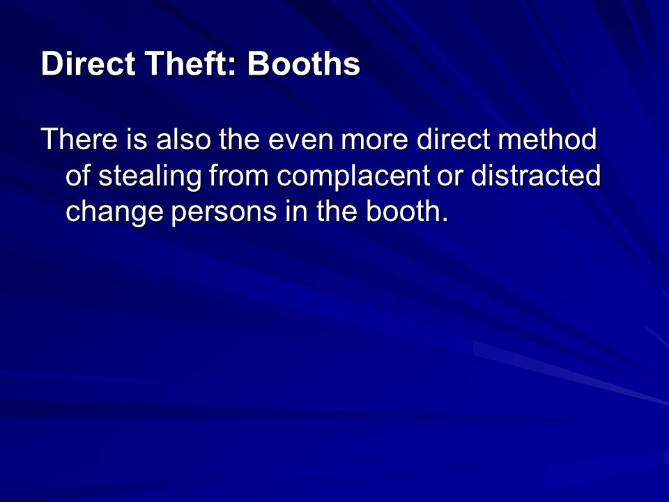 Direct Theft: Booths There is also the even more direct method of stealing from complacent or distracted change persons in the booth.