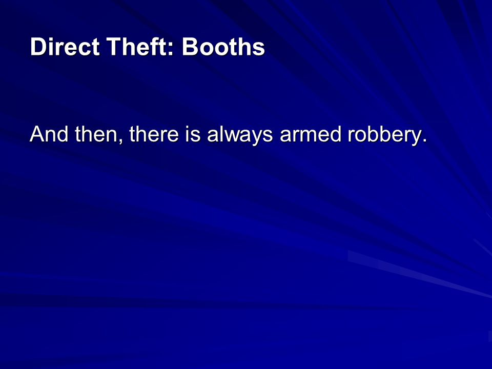 Direct Theft: Booths And then, there is always armed robbery.