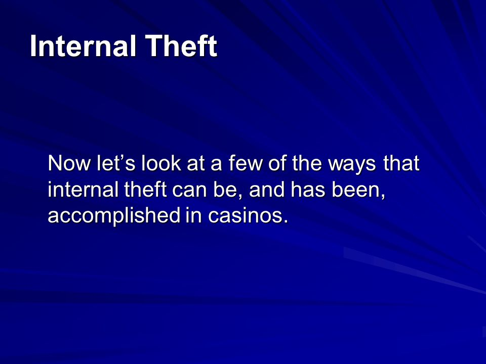 Internal Theft Now let's look at a few of the ways that internal theft can be, and has been, accomplished in casinos.