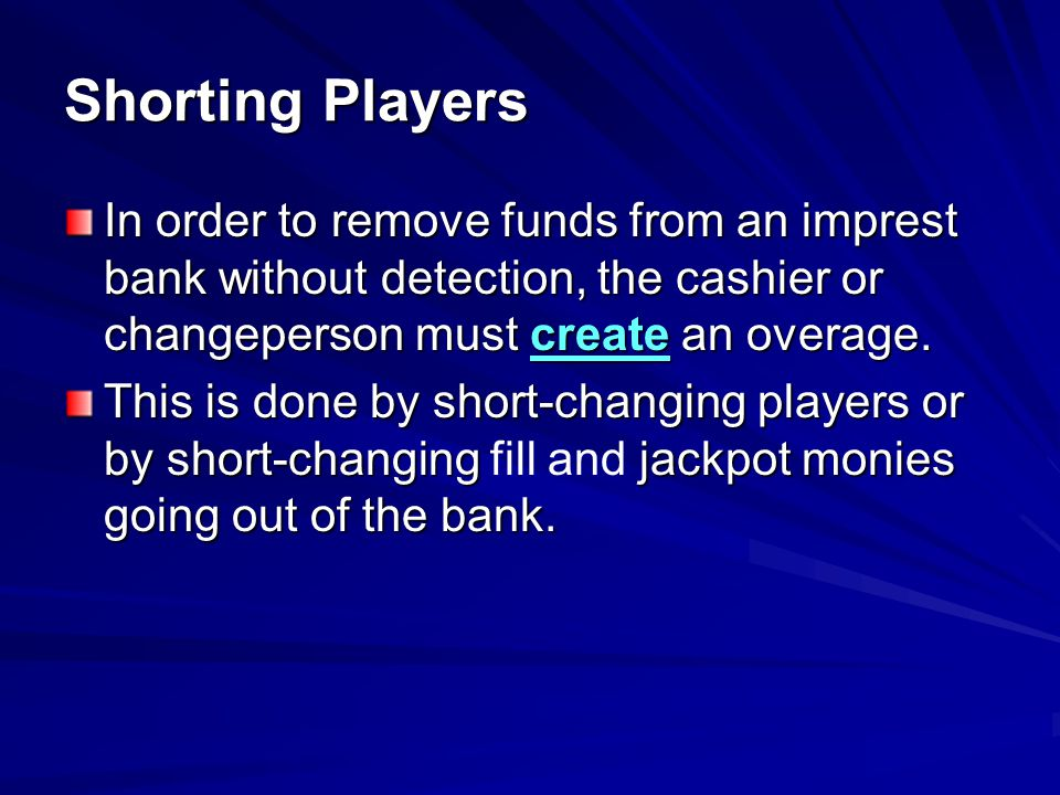 Shorting Players In order to remove funds from an imprest bank without detection, the cashier or changeperson must create an overage.